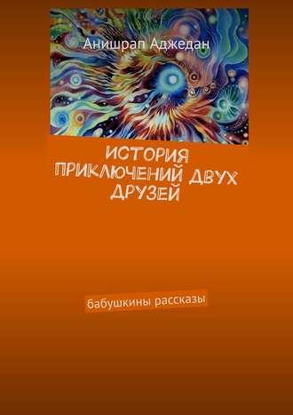 Анишрап Аджедан, История приключений двух друзей. Бабушкины рассказы