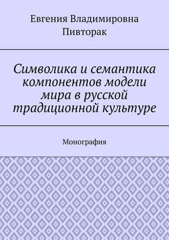 Евгения Пивторак, Символика исемантика компонентов модели мира врусской традиционной культуре. Монография