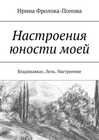 Ирина Фролова-Попова, Настроения юностимоей. Владикавказ. Лель. Настроение