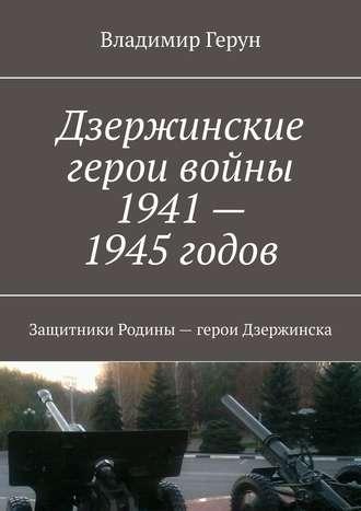 Владимир Герун, Дзержинские герои войны 1941—1945годов. Защитники Родины– герои Дзержинска