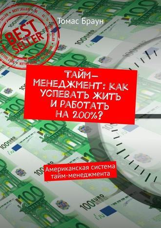 Томас Браун, Тайм-менеджмент: как успевать жить иработать на200%? Американская система тайм-менеджмента