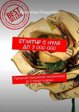 Джеральд Голдштейн, StartUp снуля до7000000. Прокачай мышление миллионера за5минут вдень!