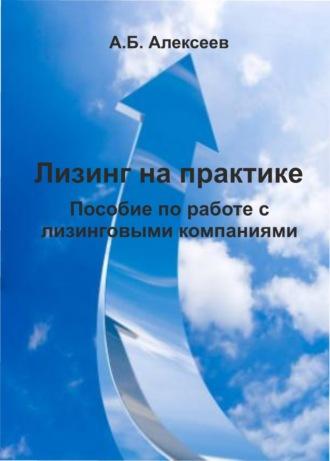 А. Алексеев, Лизинг на практике. Пособие по работе с лизинговыми компаниями