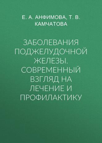 Елена Анфимова, Татьяна Камчатова, Заболевания поджелудочной железы. Современный взгляд на лечение и профилактику