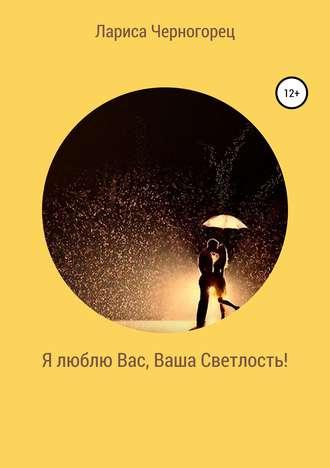 Лариса Черногорец, Я люблю Вас, Ваша Светлость!