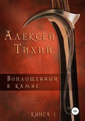 Алексей Тихий, Воплощенный в Камне. Книга 1