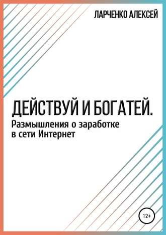Алексей Ларченко, Действуй и богатей. Размышления о заработке в сети Интернет