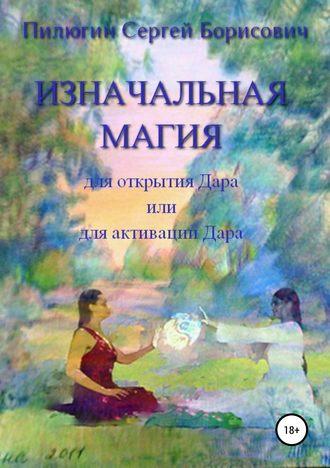 Сергей Пилюгин, Изначальная Магия для открытия Дара или для активации Дара
