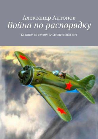 Александр Антонов, Война по распорядку. Красным побелому. Альтернативнаясага
