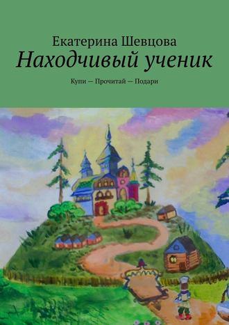 Екатерина Шевцова, Находчивый ученик. Купи – Прочитай – Подари