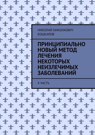Николай Кошкаров, Принципиально новый метод лечения некоторых неизлечимых заболеваний. 4часть