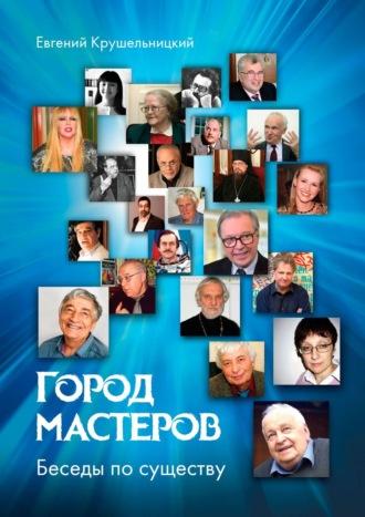 Евгений Крушельницкий, Город мастеров. Беседы посуществу