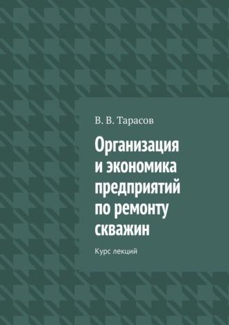 В. Тарасов, Организация иэкономика предприятий поремонту скважин. Курс лекций