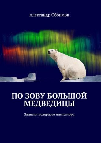 Александр Обоимов, Позову Большой Медведицы. Записки полярного инспектора