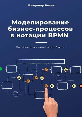 Владимир Репин, Моделирование бизнес-процессов внотацииBPMN. Пособие для начинающих. Часть I