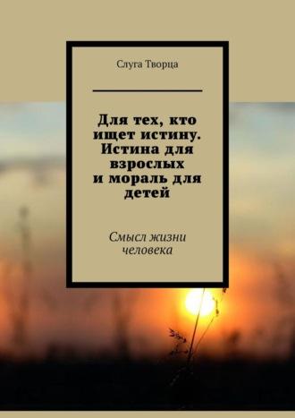 Shavkat Rustamov, Для тех, кто ищет истину. Истина для взрослых имораль для детей. Смысл жизни человека