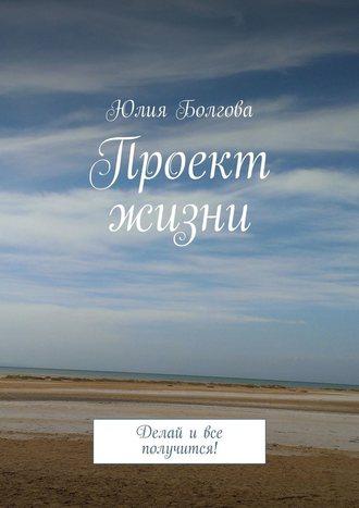 Юлия Болгова, Проект жизни. Делай ивсе получится!
