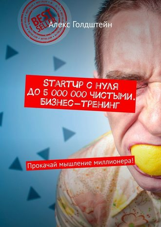 Алекс Голдштейн, StartUp снуля до5000000чистыми. Бизнес-тренинг. Прокачай мышление миллионера!