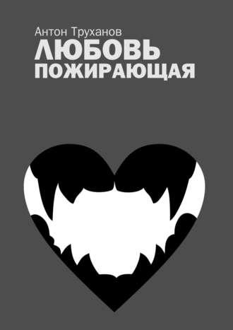 Антон Труханов, Любовь пожирающая