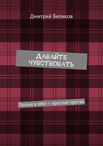 Дмитрий Беликов, Давайте чувствовать. Поэзия втебе– простые чувства
