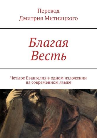Дмитрий Митницкий, Благая Весть. Четыре Евангелия водном изложении насовременном языке