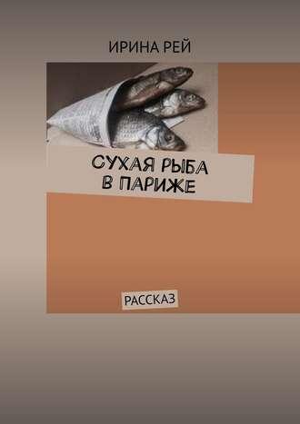 Ирина Рей, Сухая рыба вПариже. Рассказ