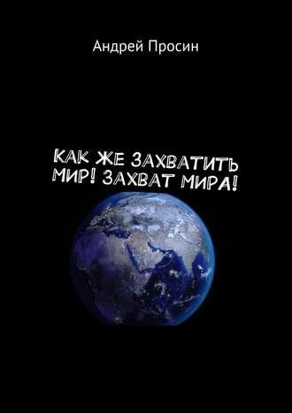 Андрей Просин, Какже захватить МИР! Захват МИРА!