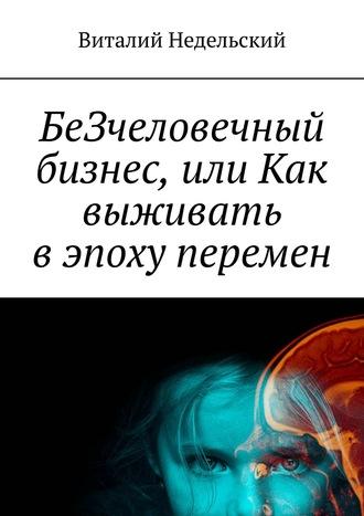 Виталий Недельский, БеЗчеловечный бизнес, или Как выживать вэпоху перемен