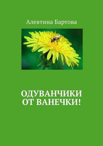 Алевтина Бартова, Одуванчики отВанечки! Умные детишки читают эти книжки!