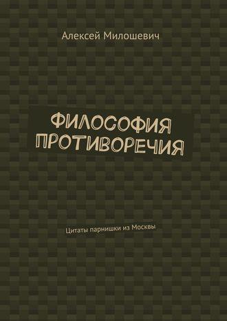 Алексей Милошевич, Философия противоречия. Цитаты парнишки изМосквы