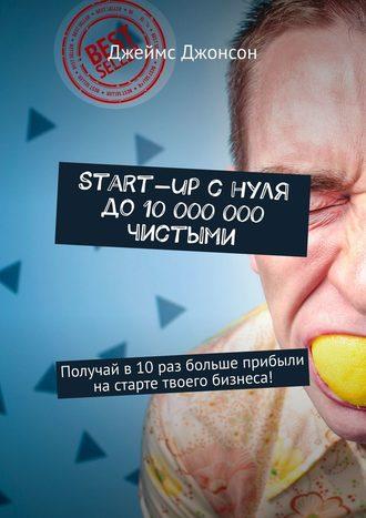Джеймс Джонсон, Start-up снуля до10000000чистыми. Получай в10раз больше прибыли настарте твоего бизнеса!