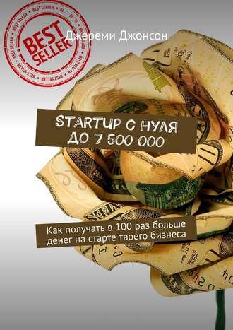 Джереми Джонсон, StartUp снуля до7500000. Как получать в100раз больше денег настарте твоего бизнеса
