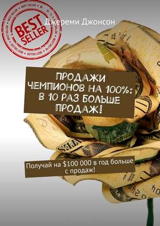 Джереми Джонсон, Продажи чемпионов на100%: в10раз больше продаж! Получай на$100000 вгод больше спродаж!