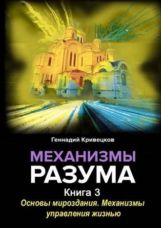 Геннадий Кривецков, Механизмы разума. Книга 3. Основы мироздания. Механизмы управления жизнью