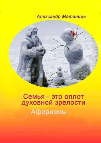 Александр Матанцев, Семья– этооплот духовной зрелости. Афоризмы