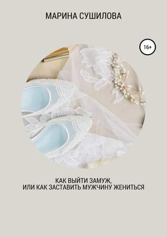 Марина Сушилова, Как выйти замуж или как заставить мужчину жениться