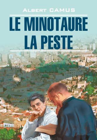 Альбер Камю, Le minotaure. La peste / Минотавр. Чума. Книга для чтения на французском языке