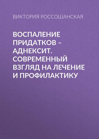 Виктория Россошанская, Воспаление придатков – аднексит. Современный взгляд на лечение и профилактику