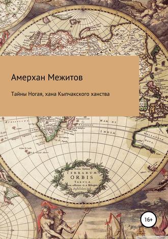 Амерхан Межитов, Тайны Ногая, хана Кыпчакского ханства
