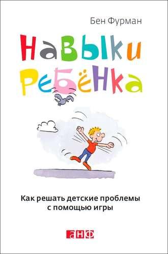 Бен Фурман, Навыки ребенка: Как решать детские проблемы с помощью игры
