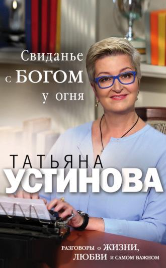 Татьяна Устинова, Свиданье с Богом у огня. Разговоры о жизни, любви и самом важном