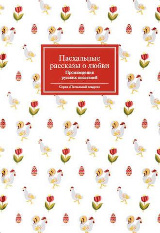 Сборник, Татьяна Стрыгина, Пасхальные рассказы о любви. Произведения русских писателей