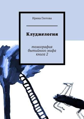 Ирина Глотова, Клуджелогия. Томография бытийного мифа. Книга2