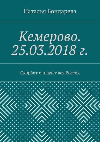 Наталья Бондарева, Кемерово. 25.03.2018г. Скорбит иплачет вся Россия