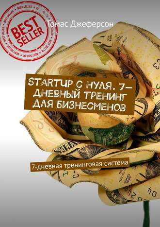Томас Джеферсон, StartUp c нуля. 7-дневный тренинг для бизнесменов. 7-дневная тренинговая система