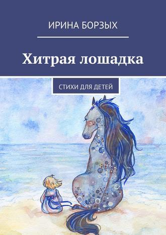 Ирина Борзых, Хитрая лошадка. Стихи для детей