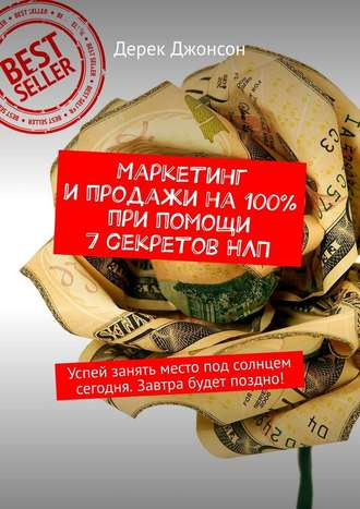 Дерек Джонсон, Маркетинг ипродажи на100% при помощи 7секретовНЛП. Успей занять место под солнцем сегодня. Завтра будет поздно!