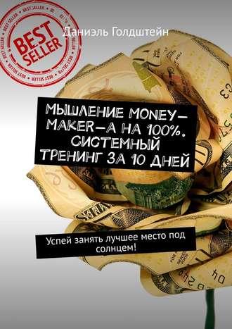 Даниэль Голдштейн, Мышление Money-Maker-а на100%. Системный тренинг за10дней. Успей занять лучшее место под солнцем!