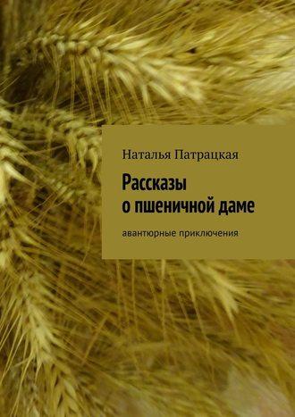 Наталья Патрацкая, Рассказы опшеничнойдаме. Авантюрные приключения