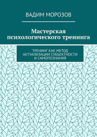 Вадим Морозов, Мастерская психологического тренинга. Тренинг как метод актуализации субъектности исамопознания